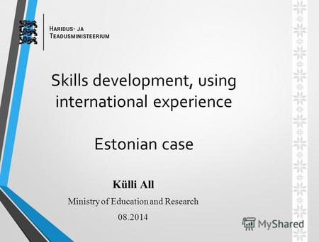 Skills development, using international experience Estonian case Külli All Ministry of Education and Research 08.2014.