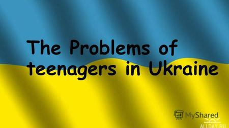The Problems of teenagers in Ukraine. List of the main problems of adolescents : 1) Drunkenness 2) Depression and other mental disorders 3) Smoking 4)