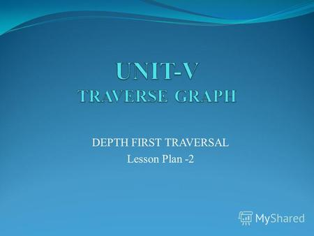 DEPTH FIRST TRAVERSAL Lesson Plan -2. Evocation Traverse Graph All vertices in graph must to traverse A vertex in graph have multiple parents, traversal.