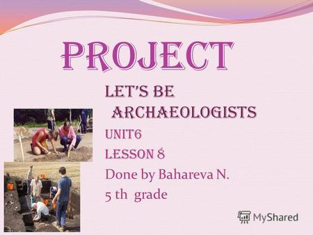 Lets be archaeologists Unit6 Lesson 8 Done by Bahareva N. 5 th grade Project.