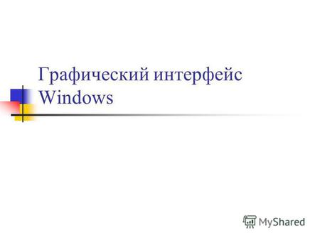 Графический интерфейс Windows. Графический интерфейс позволяет осуществлять взаимодействие человека с компьютером в форме диалога с использованием окон,