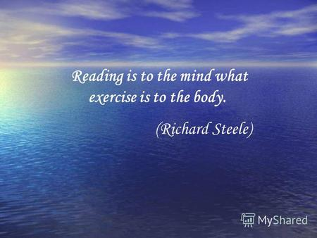 Reading is to the mind what exercise is to the body. (Richard Steele)