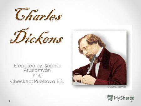 Charles Dickens Prepared by: Sophia Arustamyan 7 A Checked: Rubtsovа E.S.