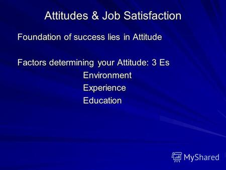 Attitudes & Job Satisfaction Foundation of success lies in Attitude Factors determining your Attitude: 3 Es Environment Environment Experience Experience.