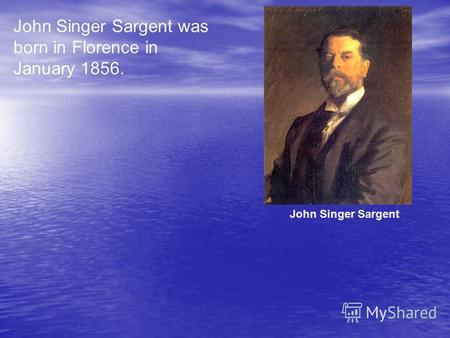 John Singer Sargent was born in Florence in January 1856. John Singer Sargent.