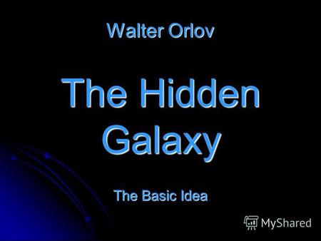 Walter Orlov The Hidden Galaxy The Basic Idea. The rotation curves of spiral galaxies are not only flat.