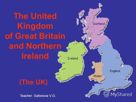 The United Kingdom of Great Britain and Northern Ireland (The UK) Teacher: Safonova V.G.