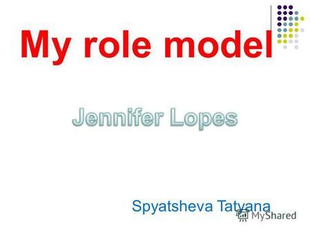 My role model Spyatsheva Tatyana. My role model is Jennifer Lopez.