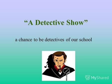 A Detective Show a chance to be detectives of our school.