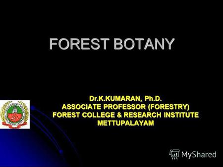 FOREST BOTANY Dr.K.KUMARAN, Ph.D. ASSOCIATE PROFESSOR (FORESTRY) FOREST COLLEGE & RESEARCH INSTITUTE METTUPALAYAM.