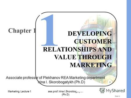 Marketing, Lecture 1ass.prof. Irina I.Skorobogatykh (Ph.D) 1 Slide 1-2 DEVELOPING CUSTOMER RELATIONSHIPS AND VALUE THROUGH MARKETING Chapter 1 Associate.