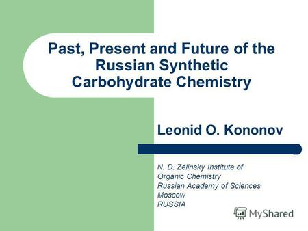 Past, Present and Future of the Russian Synthetic Carbohydrate Chemistry Leonid O. Kononov N. D. Zelinsky Institute of Organic Chemistry Russian Academy.