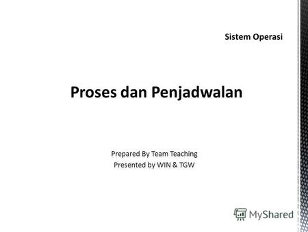 Sistem Operasi Proses dan Penjadwalan Prepared By Team Teaching Presented by WIN & TGW.