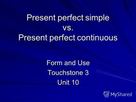 Present perfect simple vs. Present perfect continuous Form and Use Touchstone 3 Unit 10.