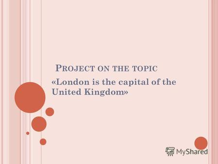 P ROJECT ON THE TOPIC «London is the capital of the United Kingdom»