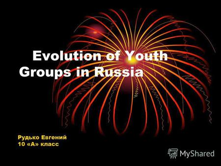 Evolution of Youth Groups in Russia Рудько Евгений 10 «А» класс.