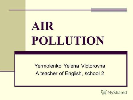 AIR POLLUTION Yermolenko Yelena Victorovna A teacher of English, school 2.