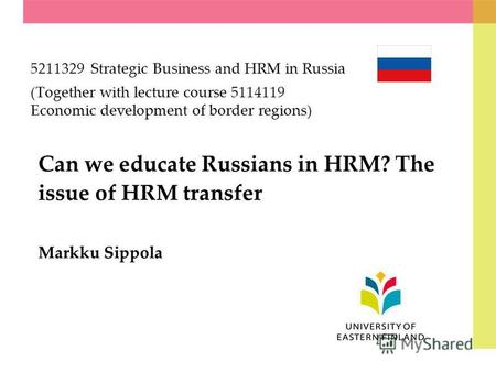 Can we educate Russians in HRM? The issue of HRM transfer Markku Sippola 5211329 Strategic Business and HRM in Russia (Together with lecture course 5114119.