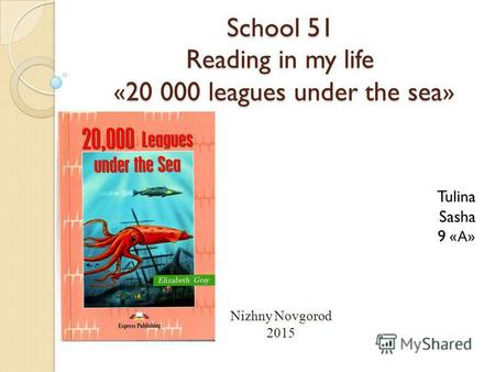 School 51 Reading in my life «20 000 leagues under the sea» Tulina Sasha 9 « А » Nizhny Novgorod 2015.