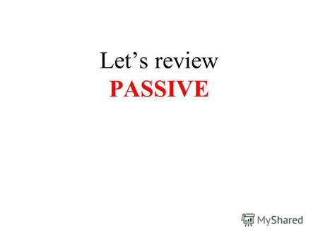 Lets review PASSIVE. PASSIVE VOICE is used when something is done to the subject The clouds were blown away by the wind.