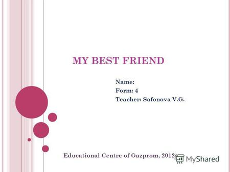 MY BEST FRIEND Name: Form: 4 Teacher: Safonova V.G. Educational Centre of Gazprom, 2012.