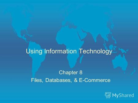 Using Information Technology Chapter 8 Files, Databases, & E-Commerce.