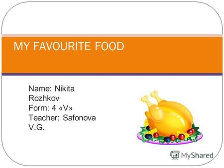 Name: Nikita Rozhkov Form: 4 «V» Teacher: Safonova V.G. MY FAVOURITE FOOD.