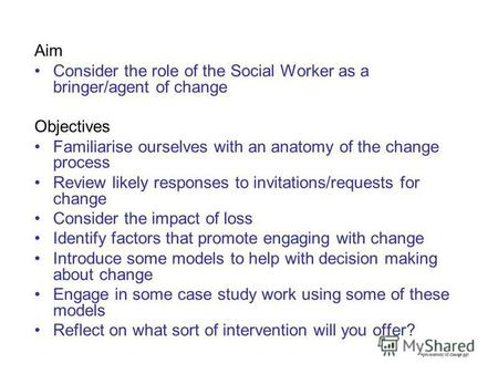Aim Consider the role of the Social Worker as a bringer/agent of change Objectives Familiarise ourselves with an anatomy of the change process Review likely.