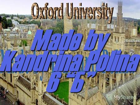 Made by Kandrina Polina 6 Б. Oxford is a unique and historic institution.It has 39 colleges. The University was founded in 12 century, but teaching existed.