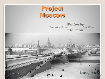 Project Moscow Written by Lisovskiy Ruslan Bely Dima 9-th form.