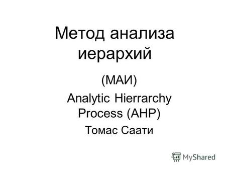 Метод анализа иерархий (МАИ) Analytic Hierrarchy Process (AHP) Томас Саати.