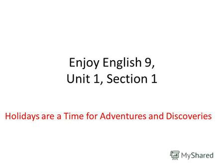Enjoy English 9, Unit 1, Section 1 Holidays are a Time for Adventures and Discoveries.