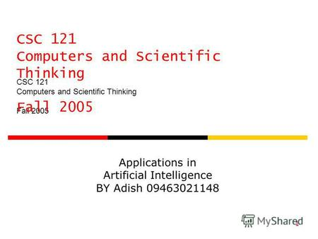 CSC 121 Computers and Scientific Thinking Fall 2005 1 Applications in Artificial Intelligence BY Adish 09463021148.