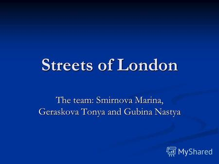 Streets of London The team: Smirnova Marina, Geraskova Tonya and Gubina Nastya.