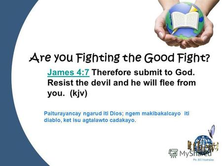 Powerpoint Templates Page 1 Ptr. Bill Mostrales Are you Fighting the Good Fight? James 4:7James 4:7 Therefore submit to God. Resist the devil and he will.
