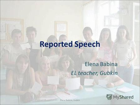 Reported Speech Elena Babina EL teacher, Gubkin 1Elena Babina, Gubkin.
