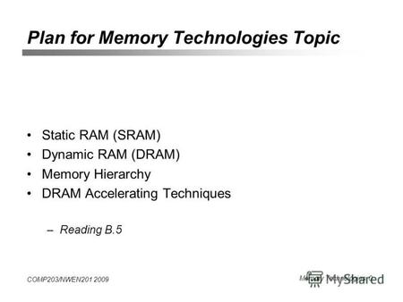 COMP203/NWEN201 2009 Memory Technologies 0 Plan for Memory Technologies Topic Static RAM (SRAM) Dynamic RAM (DRAM) Memory Hierarchy DRAM Accelerating Techniques.