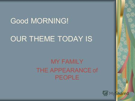 Good MORNING! OUR THEME TODAY IS MY FAMILY THE APPEARANCE of PEOPLE.