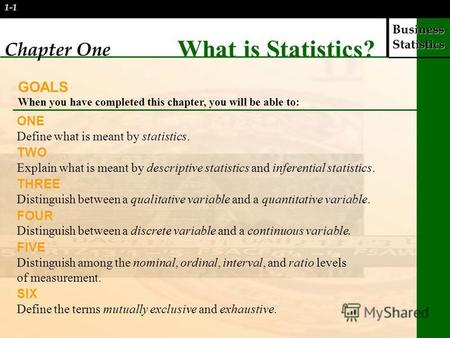 Business Statistics 1-1 Chapter One What is Statistics? GOALS When you have completed this chapter, you will be able to: ONE Define what is meant by statistics.