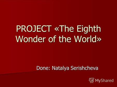 PROJECT «The Eighth Wonder of the World» Done: Natalya Serishcheva.