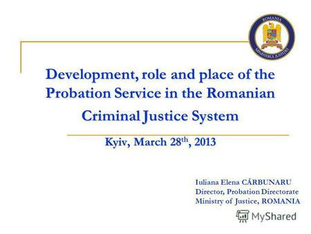 Development, role and place of the Probation Service in the Romanian Criminal Justice System Kyiv, March 28 th, 2013 Iuliana Elena CĂRBUNARU Director,