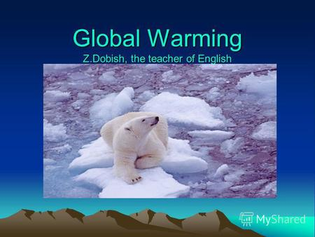 Global Warming Z.Dobish, the teacher of English. Global warming is an increase in average global temperatures.