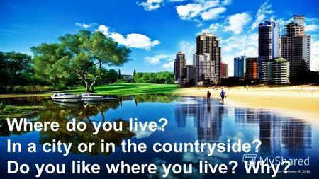 Where do you live? In a city or in the countryside? Do you like where you live? Why?