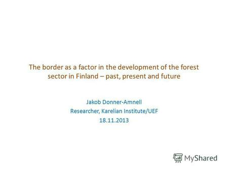 The border as a factor in the development of the forest sector in Finland – past, present and future Jakob Donner-Amnell Researcher, Karelian Institute/UEF.