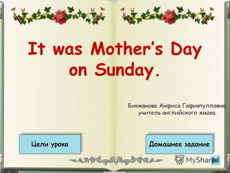 It was Mothers Day on Sunday. Цели урока Домашнее задание Бикжанова Анфиса Гафиятулловна, учитель английского языка.