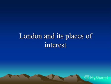 London and its places of interest. I What do you know about London?