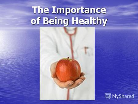 The Importance of Being Healthy. AN APPLE DAY KEEPS A DOCTOR AWAY.