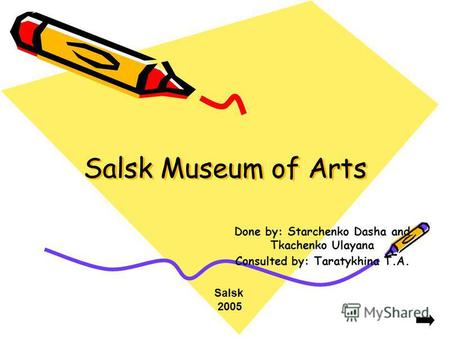 Salsk Museum of Arts Done by: Starchenko Dasha and Tkachenko Ulayana Consulted by: Taratykhina T.A. Salsk 2005.