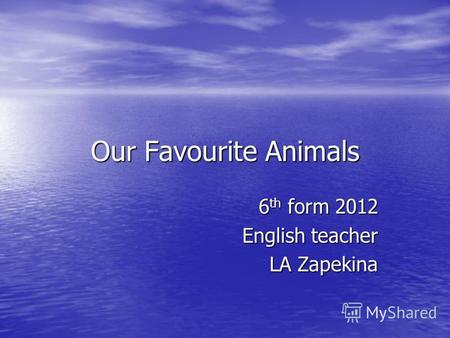 Our Favourite Animals 6 th form 2012 English teacher LA Zapekina.