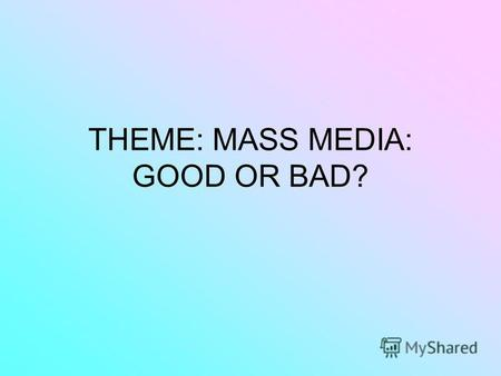 THEME: МАSS MEDIA: GOOD OR BAD?. What is the Media? Is it good or bad?